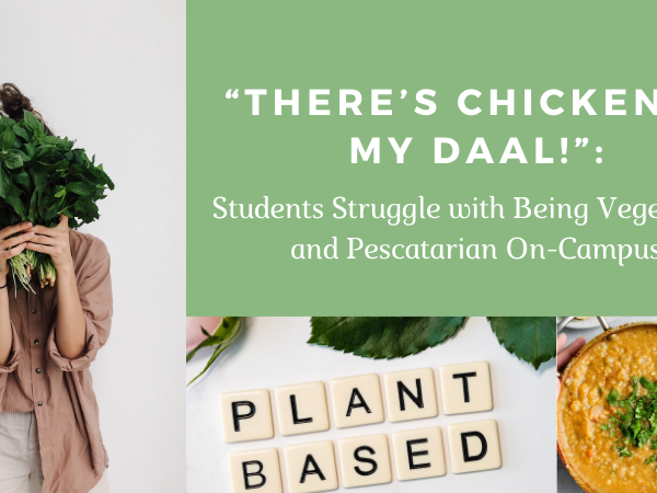 """""""There's Chicken in my Daal!"""": The Struggle of Being Vegetarian and Pescatarian On-Campus"""